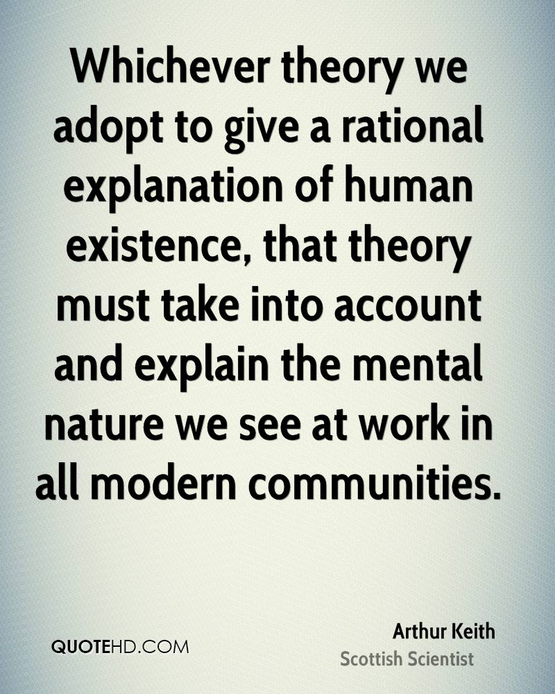 Whichever theory we adopt to give a rational explanation of human existence, that theory must take into account and explain the mental nature we see at work in all modern communities.