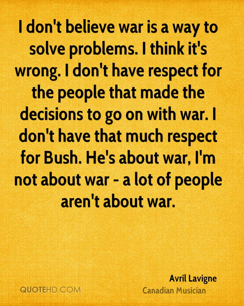 I don't believe war is a way to solve problems. I think it's wrong. I don't have respect for the people that made the decisions to go on with war. I don't have that much respect for Bush. He's about war, I'm not about war - a lot of people aren't about war.