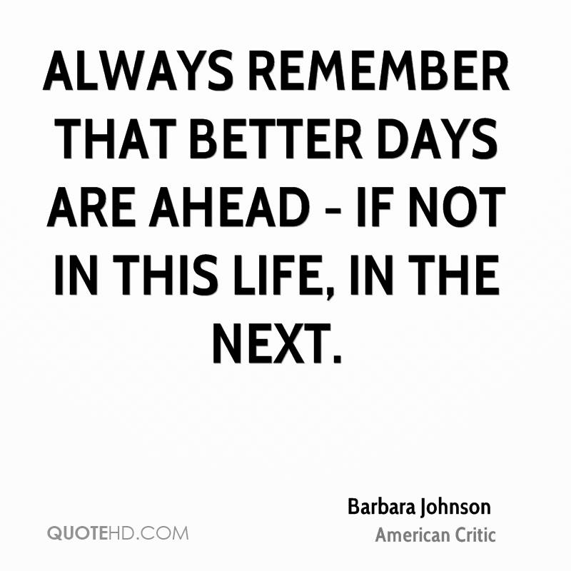 Always remember that better days are ahead - if not in this life, in the next.
