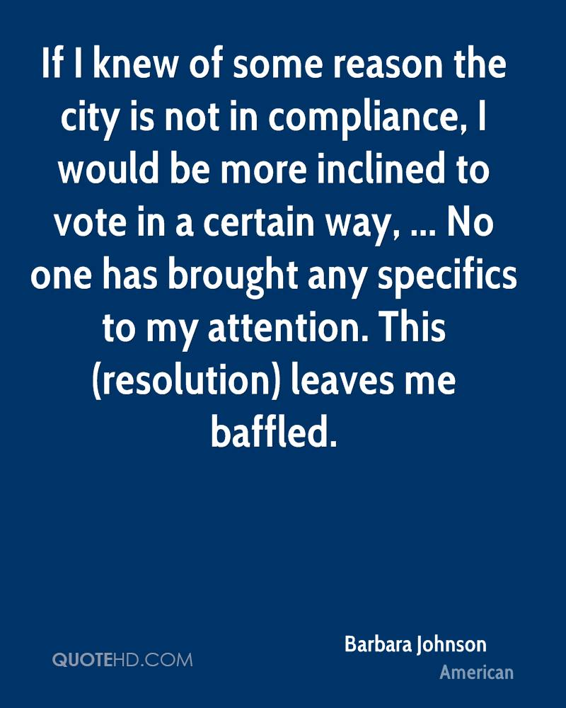 If I knew of some reason the city is not in compliance, I would be more inclined to vote in a certain way, ... No one has brought any specifics to my attention. This (resolution) leaves me baffled.