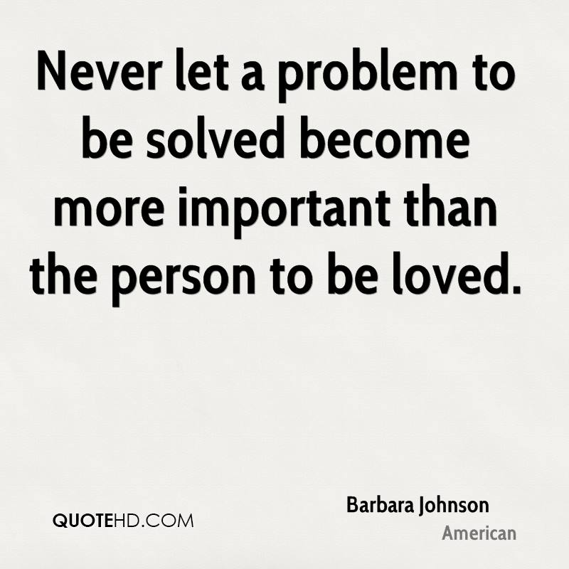 Never let a problem to be solved become more important than the person to be loved.
