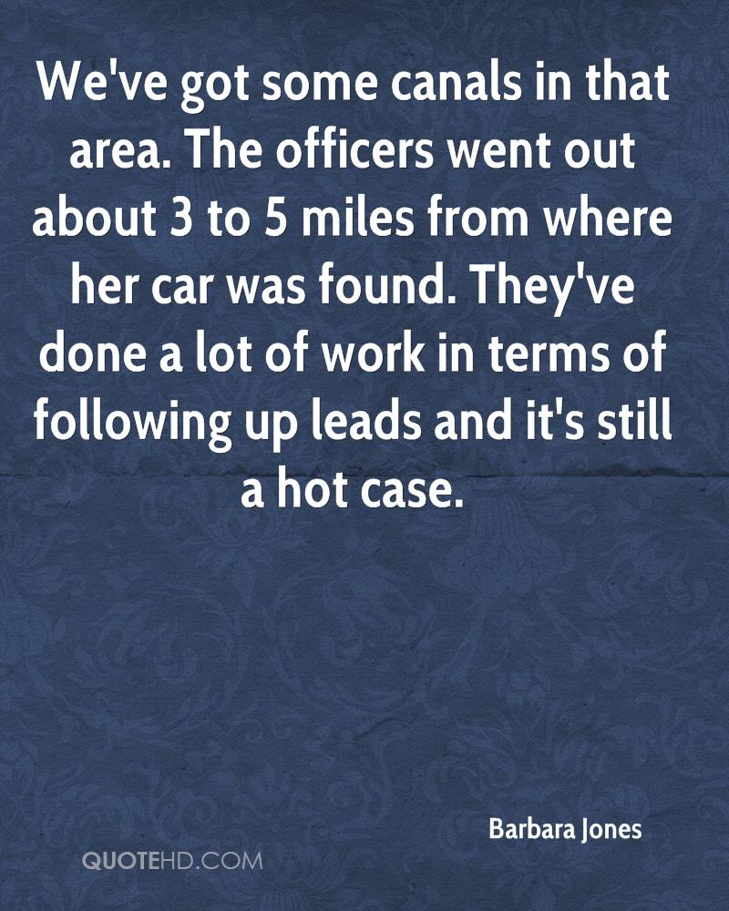 We've got some canals in that area. The officers went out about 3 to 5 miles from where her car was found. They've done a lot of work in terms of following up leads and it's still a hot case.