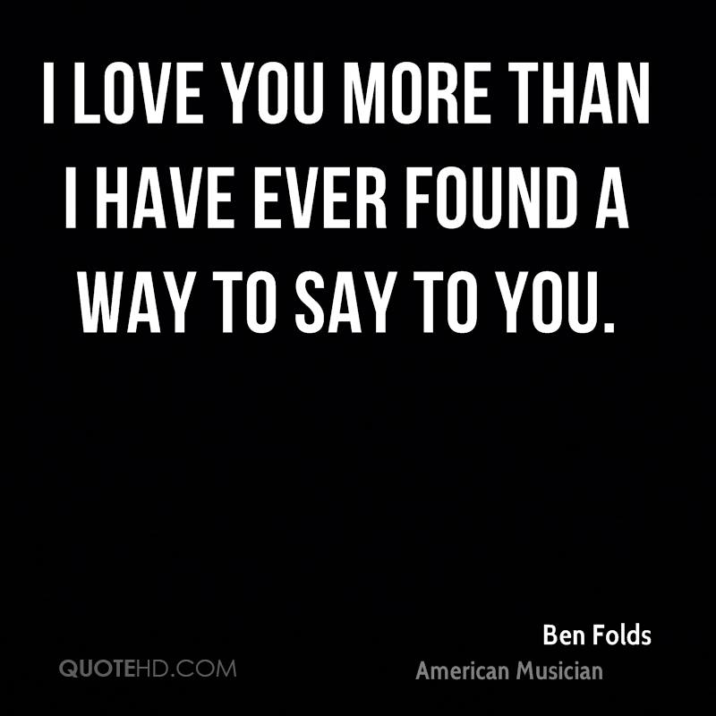 I love you more than I have ever found a way to say to you.
