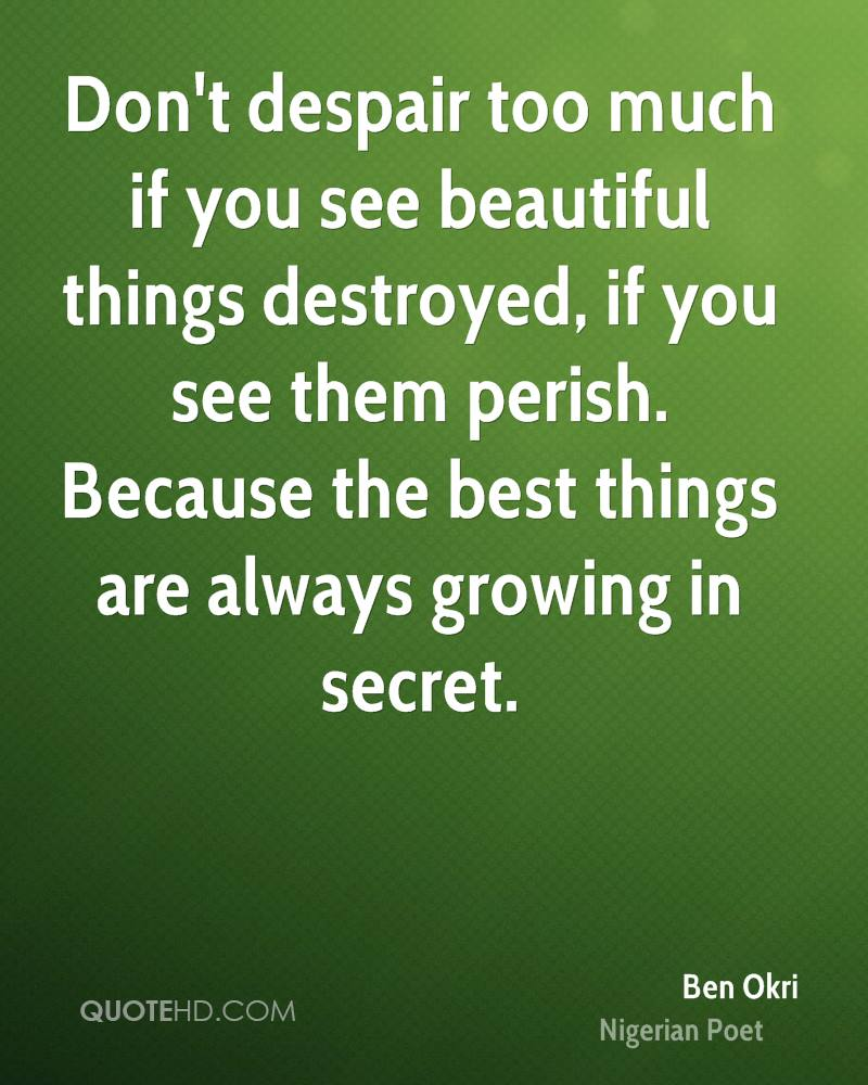 Don't despair too much if you see beautiful things destroyed, if you see them perish. Because the best things are always growing in secret.