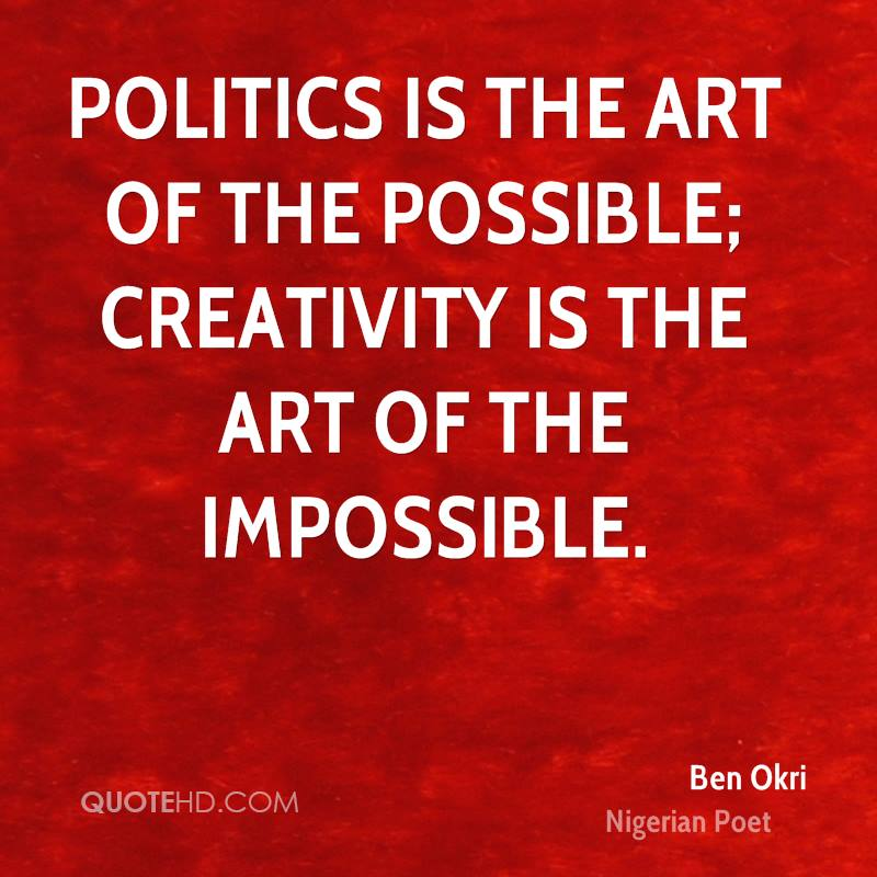 Politics is the art of the possible; creativity is the art of the impossible.