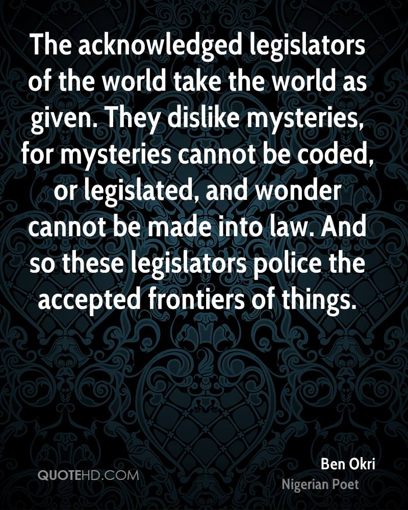 The acknowledged legislators of the world take the world as given. They dislike mysteries, for mysteries cannot be coded, or legislated, and wonder cannot be made into law. And so these legislators police the accepted frontiers of things.