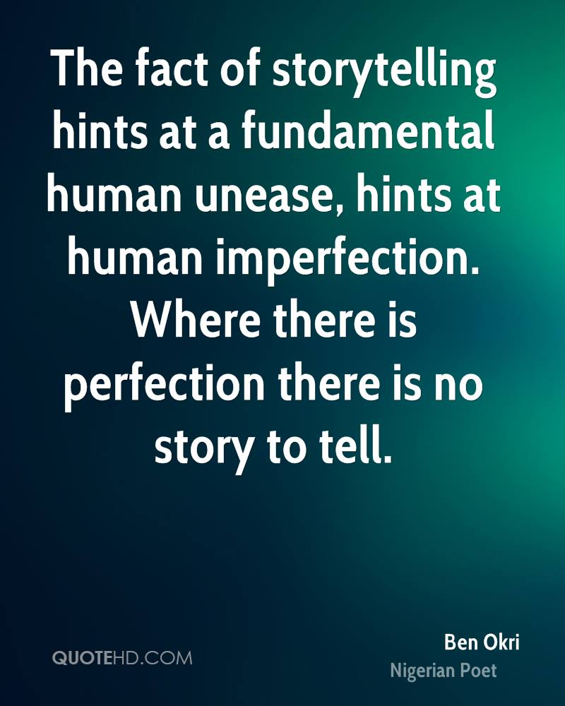 The fact of storytelling hints at a fundamental human unease, hints at human imperfection. Where there is perfection there is no story to tell.
