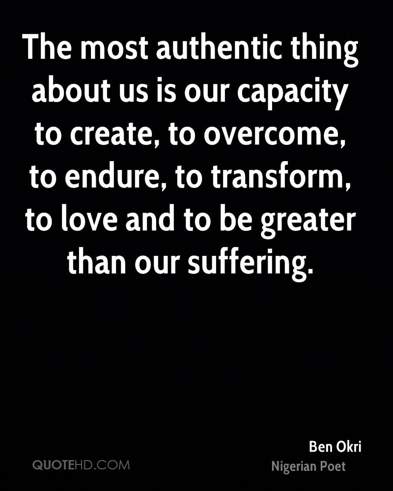 The most authentic thing about us is our capacity to create, to overcome, to endure, to transform, to love and to be greater than our suffering.
