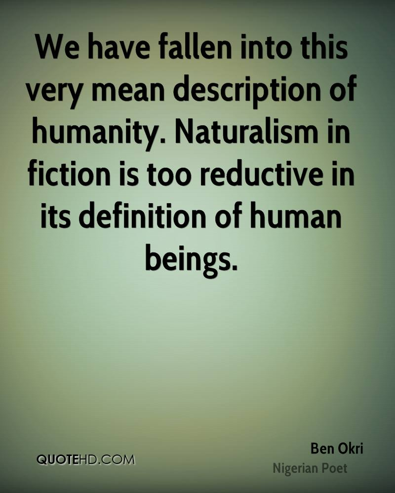 We have fallen into this very mean description of humanity. Naturalism in fiction is too reductive in its definition of human beings.