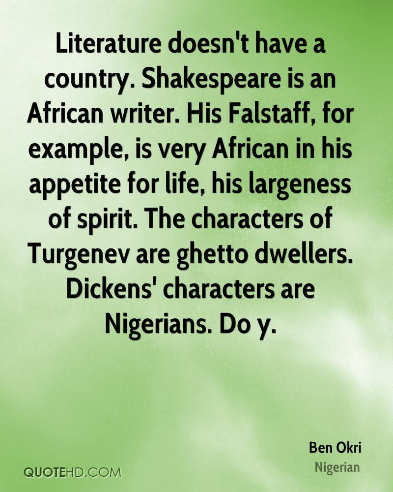 Literature doesn't have a country. Shakespeare is an African writer. His Falstaff, for example, is very African in his appetite for life, his largeness of spirit. The characters of Turgenev are ghetto dwellers. Dickens' characters are Nigerians. Do y.