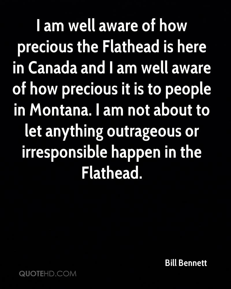 I am well aware of how precious the Flathead is here in Canada and I am well aware of how precious it is to people in Montana. I am not about to let anything outrageous or irresponsible happen in the Flathead.