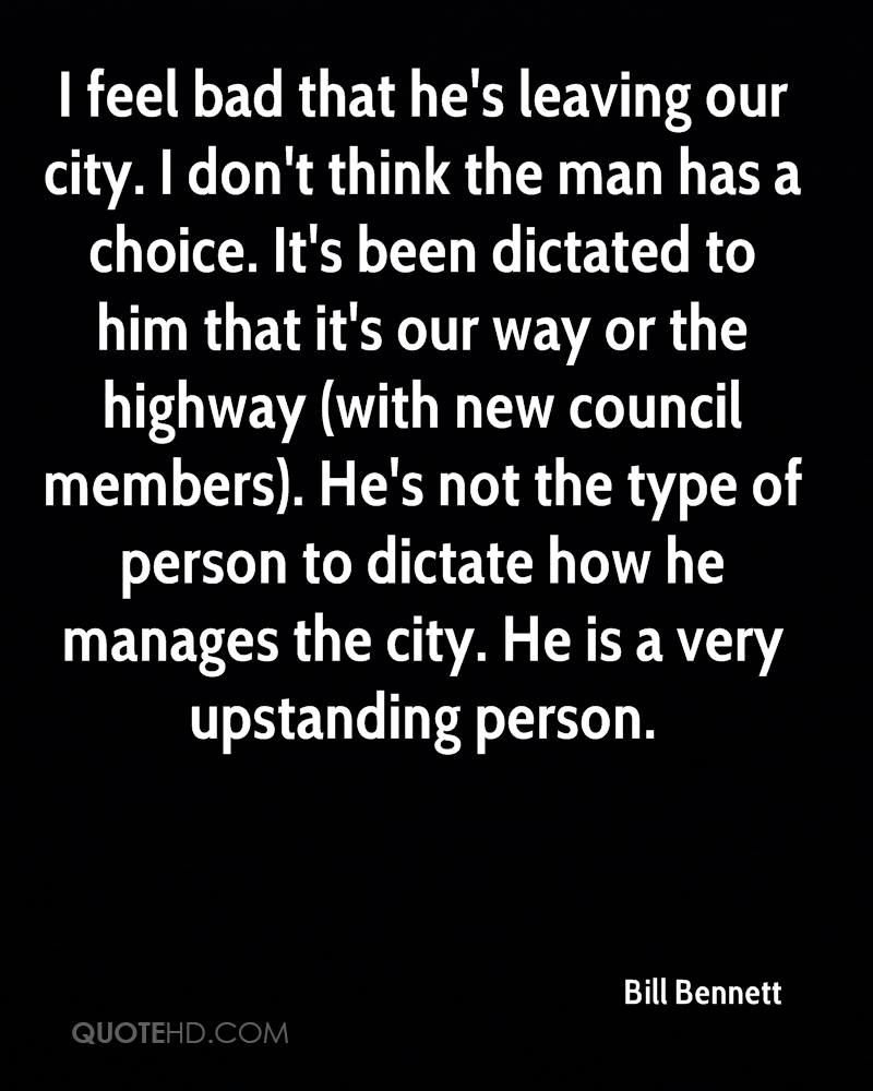 I feel bad that he's leaving our city. I don't think the man has a choice. It's been dictated to him that it's our way or the highway (with new council members). He's not the type of person to dictate how he manages the city. He is a very upstanding person.