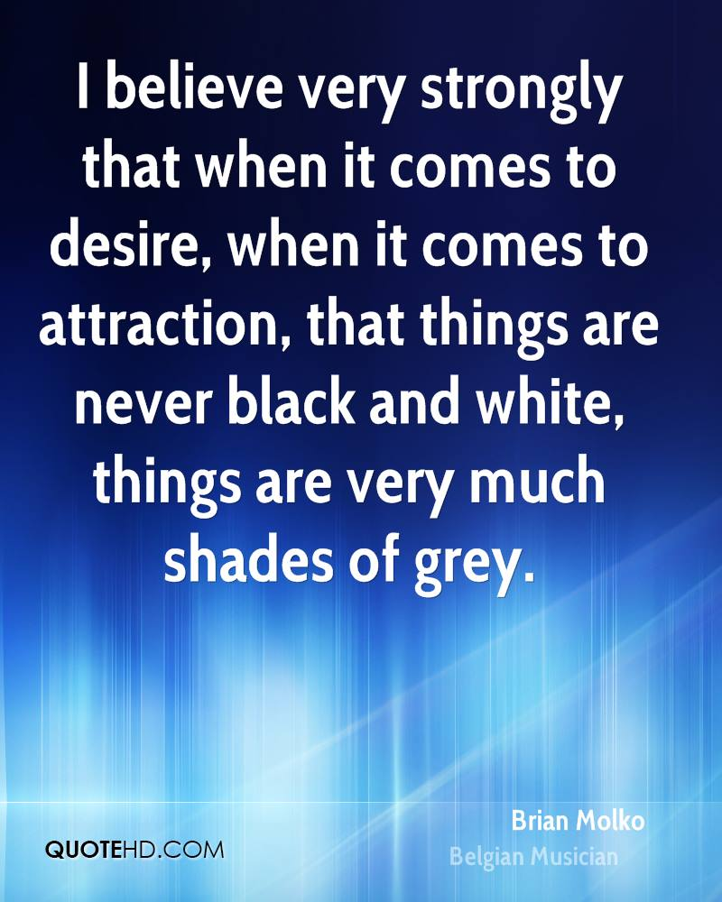 I believe very strongly that when it comes to desire, when it comes to attraction, that things are never black and white, things are very much shades of grey.