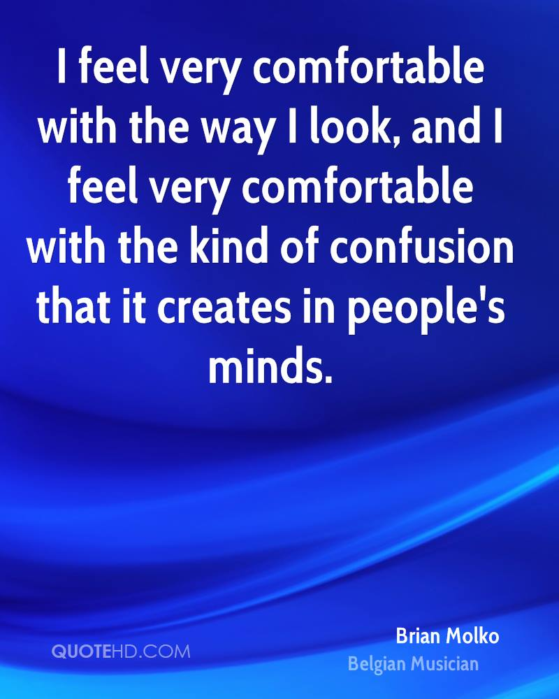 I feel very comfortable with the way I look, and I feel very comfortable with the kind of confusion that it creates in people's minds.