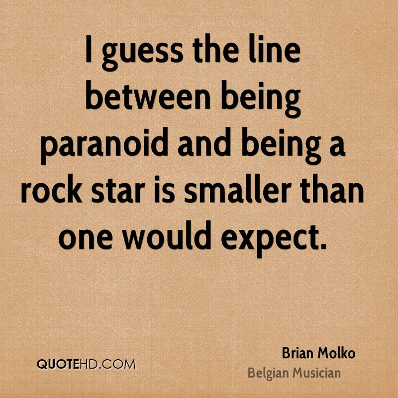 I guess the line between being paranoid and being a rock star is smaller than one would expect.