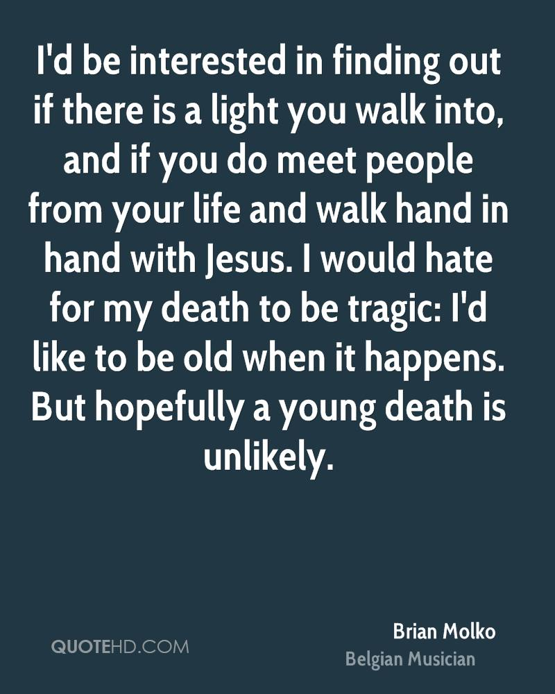 I'd be interested in finding out if there is a light you walk into, and if you do meet people from your life and walk hand in hand with Jesus. I would hate for my death to be tragic: I'd like to be old when it happens. But hopefully a young death is unlikely.