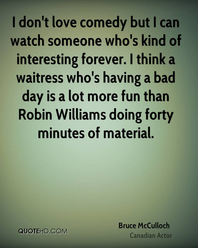 I don't love comedy but I can watch someone who's kind of interesting forever. I think a waitress who's having a bad day is a lot more fun than Robin Williams doing forty minutes of material.