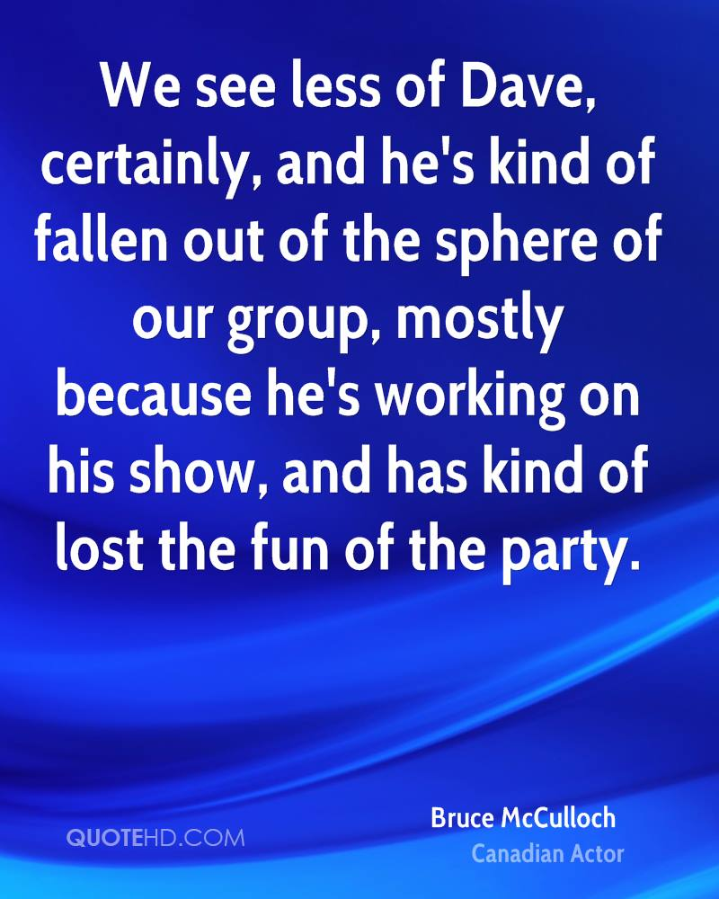 We see less of Dave, certainly, and he's kind of fallen out of the sphere of our group, mostly because he's working on his show, and has kind of lost the fun of the party.
