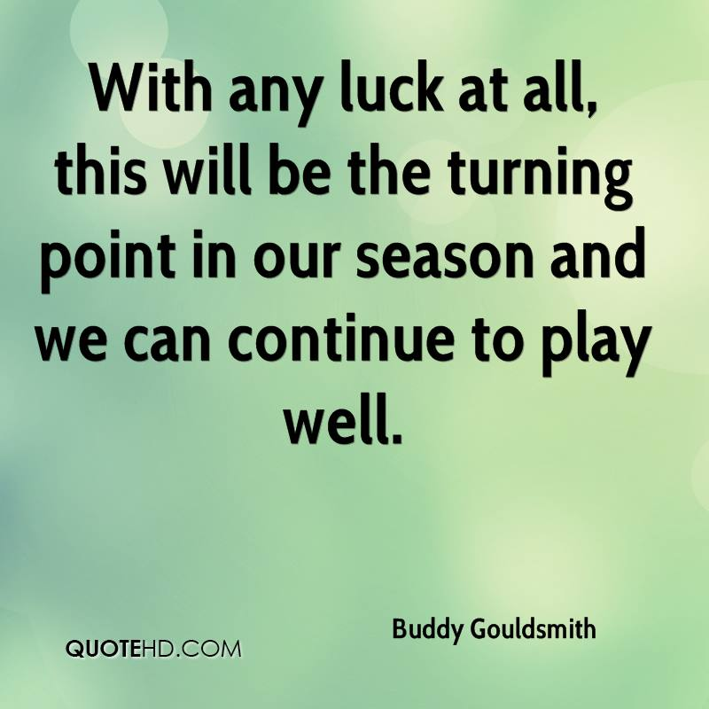 With any luck at all, this will be the turning point in our season and we can continue to play well.