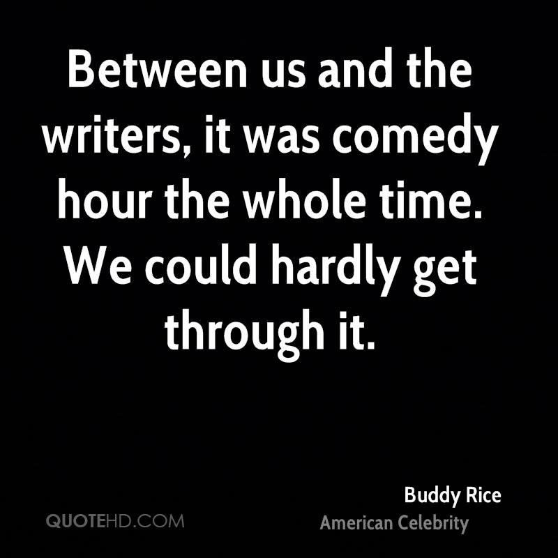 Between us and the writers, it was comedy hour the whole time. We could hardly get through it.