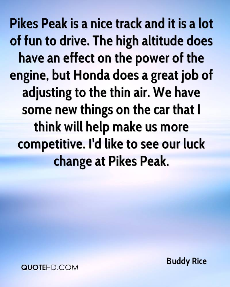 Pikes Peak is a nice track and it is a lot of fun to drive. The high altitude does have an effect on the power of the engine, but Honda does a great job of adjusting to the thin air. We have some new things on the car that I think will help make us more competitive. I'd like to see our luck change at Pikes Peak.