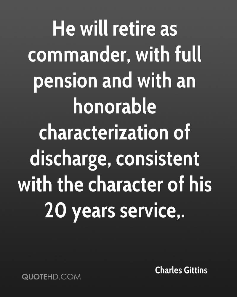 He will retire as commander, with full pension and with an honorable characterization of discharge, consistent with the character of his 20 years service.
