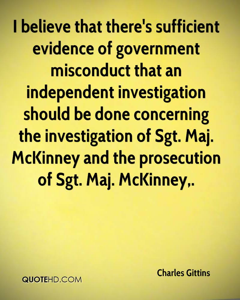 I believe that there's sufficient evidence of government misconduct that an independent investigation should be done concerning the investigation of Sgt. Maj. McKinney and the prosecution of Sgt. Maj. McKinney.