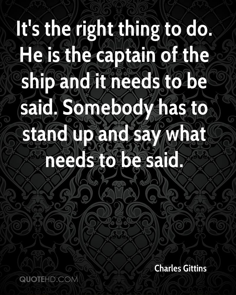 It's the right thing to do. He is the captain of the ship and it needs to be said. Somebody has to stand up and say what needs to be said.
