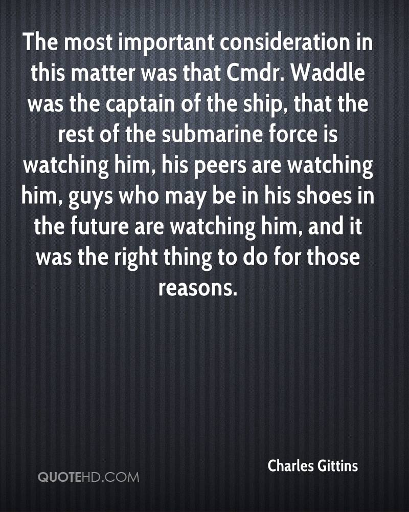 The most important consideration in this matter was that Cmdr. Waddle was the captain of the ship, that the rest of the submarine force is watching him, his peers are watching him, guys who may be in his shoes in the future are watching him, and it was the right thing to do for those reasons.