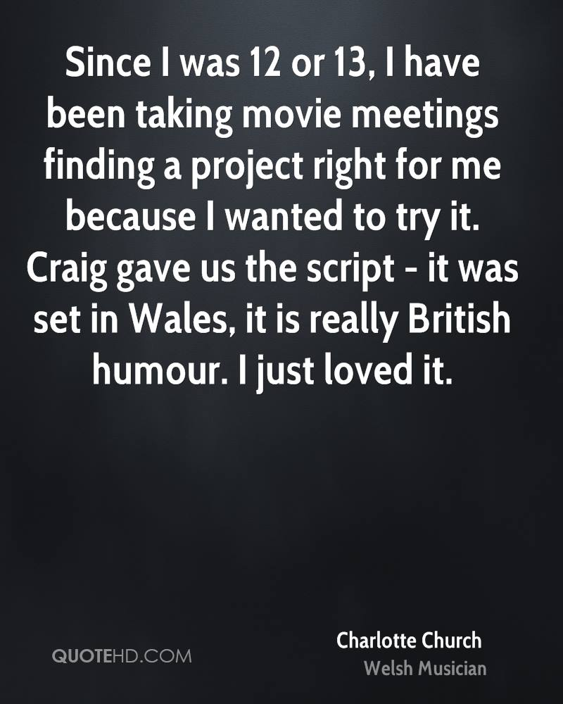 Since I was 12 or 13, I have been taking movie meetings finding a project right for me because I wanted to try it. Craig gave us the script - it was set in Wales, it is really British humour. I just loved it.