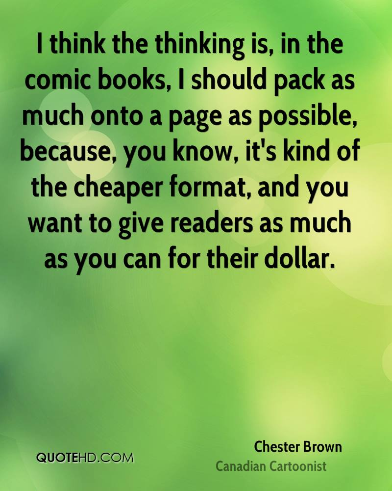 I think the thinking is, in the comic books, I should pack as much onto a page as possible, because, you know, it's kind of the cheaper format, and you want to give readers as much as you can for their dollar.