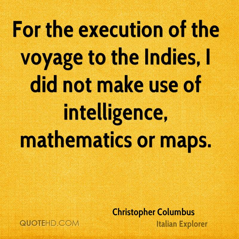 For the execution of the voyage to the Indies, I did not make use of intelligence, mathematics or maps.
