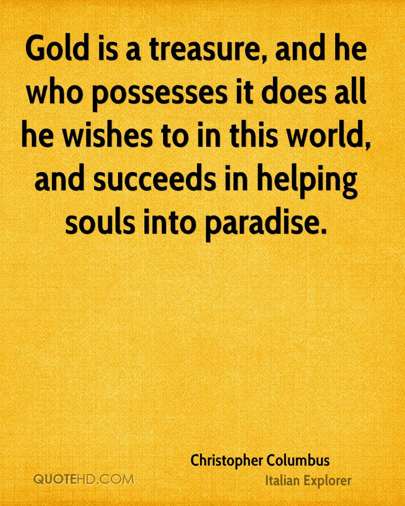 Gold is a treasure, and he who possesses it does all he wishes to in this world, and succeeds in helping souls into paradise.