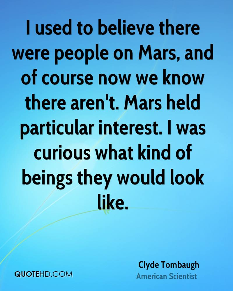 I used to believe there were people on Mars, and of course now we know there aren't. Mars held particular interest. I was curious what kind of beings they would look like.