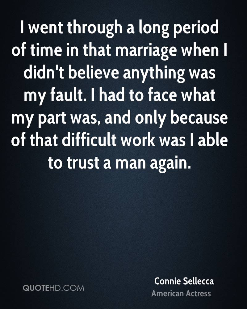 I went through a long period of time in that marriage when I didn't believe anything was my fault. I had to face what my part was, and only because of that difficult work was I able to trust a man again.