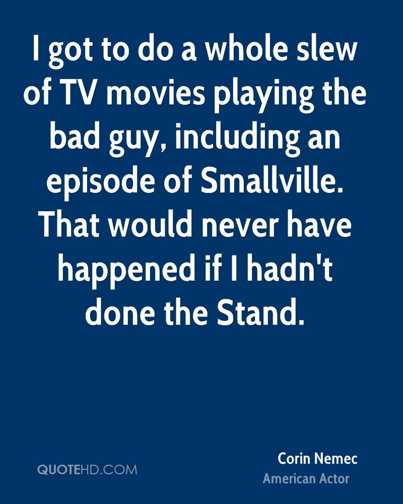 I got to do a whole slew of TV movies playing the bad guy, including an episode of Smallville. That would never have happened if I hadn't done the Stand.