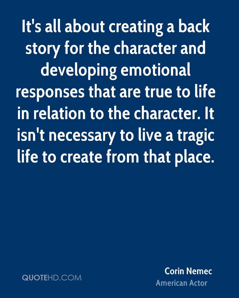 It's all about creating a back story for the character and developing emotional responses that are true to life in relation to the character. It isn't necessary to live a tragic life to create from that place.