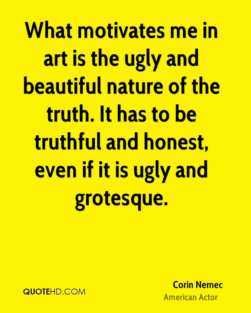 What motivates me in art is the ugly and beautiful nature of the truth. It has to be truthful and honest, even if it is ugly and grotesque.