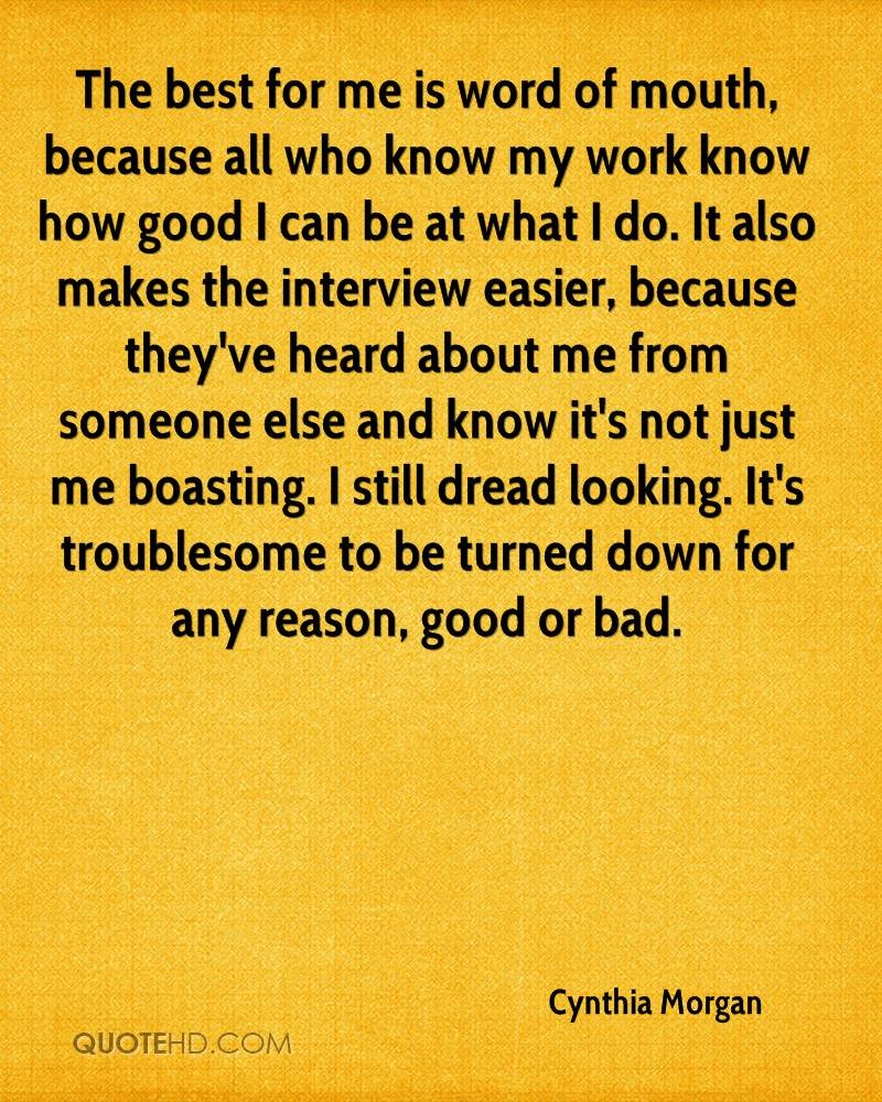 The best for me is word of mouth, because all who know my work know how good I can be at what I do. It also makes the interview easier, because they've heard about me from someone else and know it's not just me boasting. I still dread looking. It's troublesome to be turned down for any reason, good or bad.