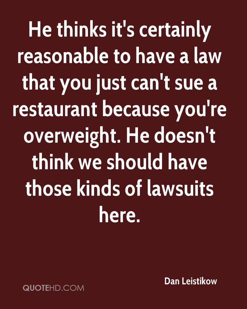 He thinks it's certainly reasonable to have a law that you just can't sue a restaurant because you're overweight. He doesn't think we should have those kinds of lawsuits here.