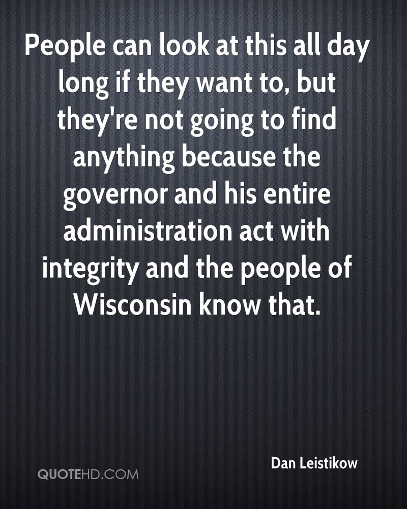 People can look at this all day long if they want to, but they're not going to find anything because the governor and his entire administration act with integrity and the people of Wisconsin know that.