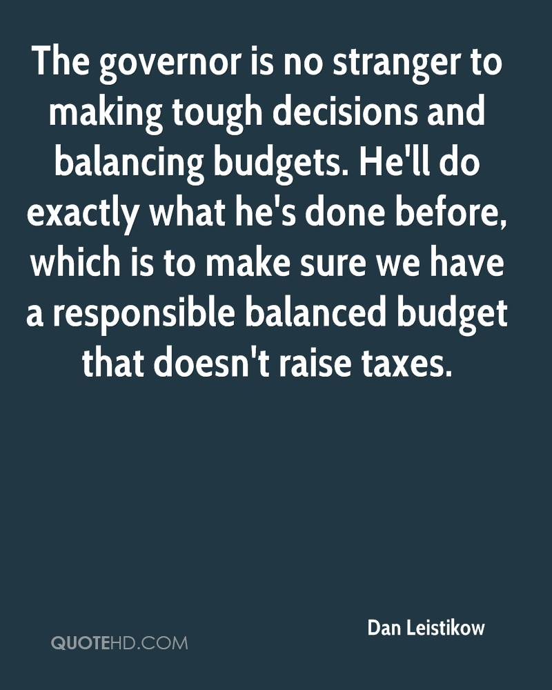 The governor is no stranger to making tough decisions and balancing budgets. He'll do exactly what he's done before, which is to make sure we have a responsible balanced budget that doesn't raise taxes.