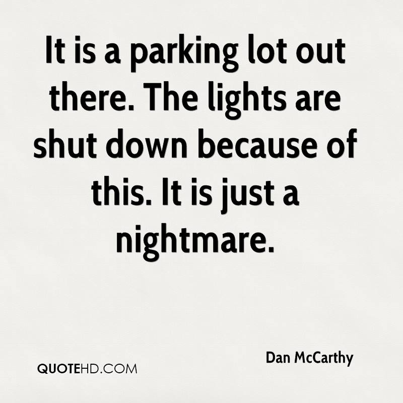 It is a parking lot out there. The lights are shut down because of this. It is just a nightmare.