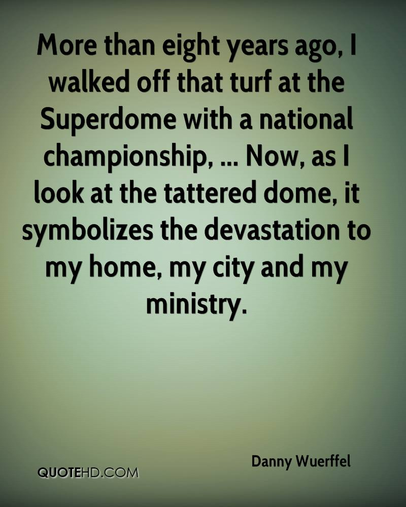 More than eight years ago, I walked off that turf at the Superdome with a national championship, ... Now, as I look at the tattered dome, it symbolizes the devastation to my home, my city and my ministry.