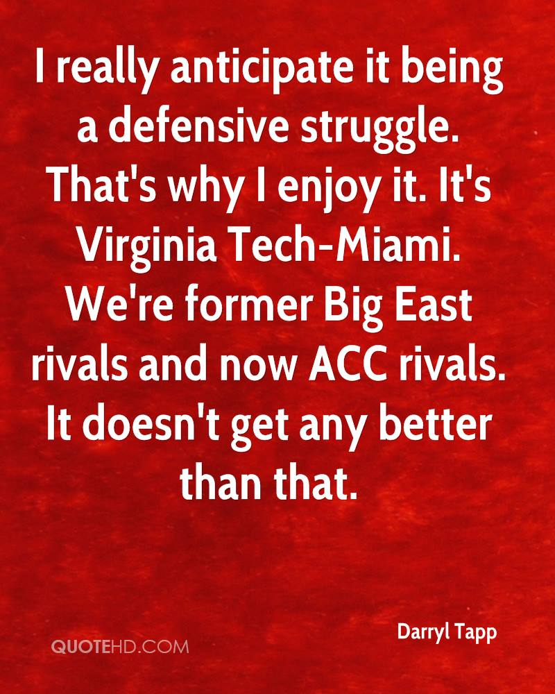 I really anticipate it being a defensive struggle. That's why I enjoy it. It's Virginia Tech-Miami. We're former Big East rivals and now ACC rivals. It doesn't get any better than that.