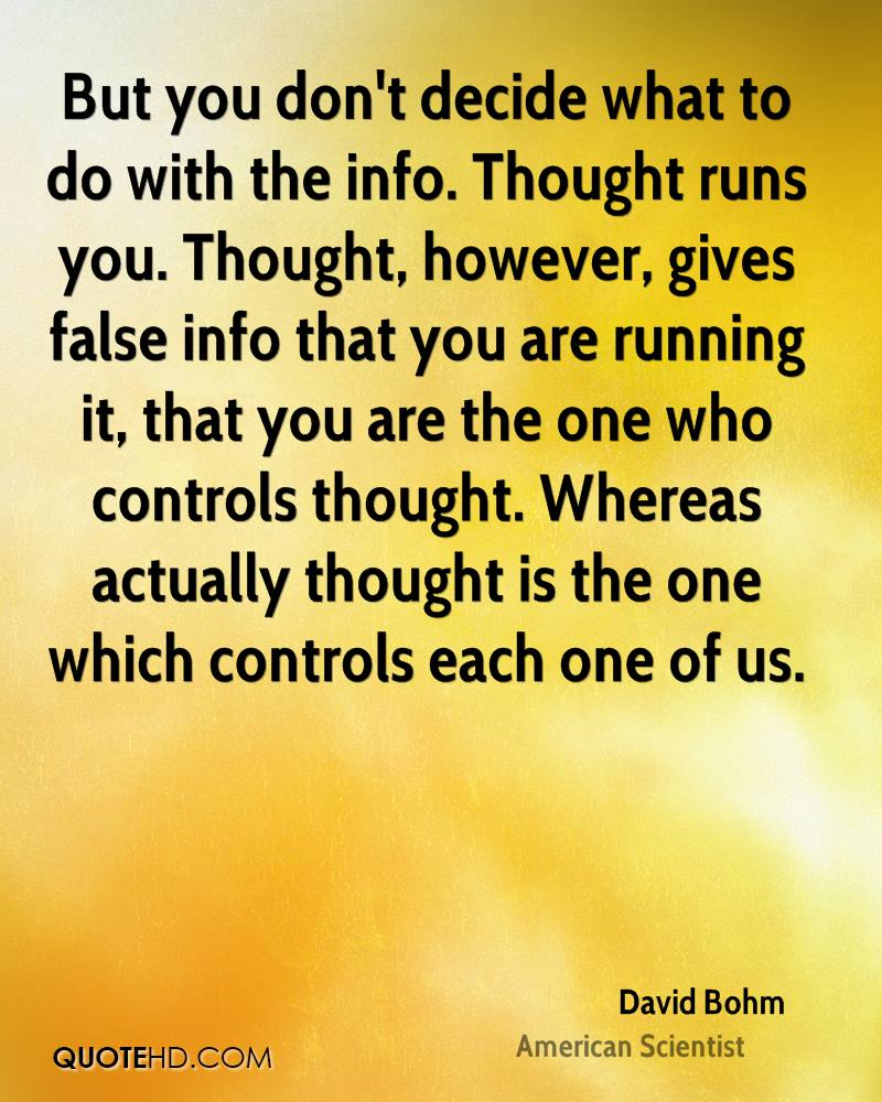 But you don't decide what to do with the info. Thought runs you. Thought, however, gives false info that you are running it, that you are the one who controls thought. Whereas actually thought is the one which controls each one of us.
