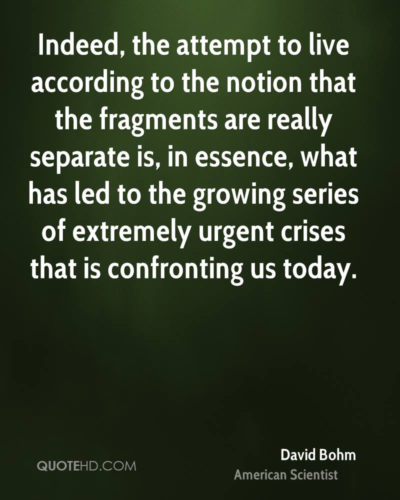 Indeed, the attempt to live according to the notion that the fragments are really separate is, in essence, what has led to the growing series of extremely urgent crises that is confronting us today.