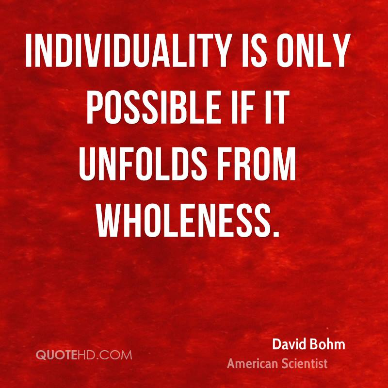 Individuality is only possible if it unfolds from wholeness.