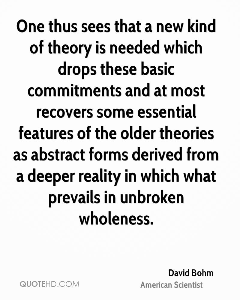 One thus sees that a new kind of theory is needed which drops these basic commitments and at most recovers some essential features of the older theories as abstract forms derived from a deeper reality in which what prevails in unbroken wholeness.