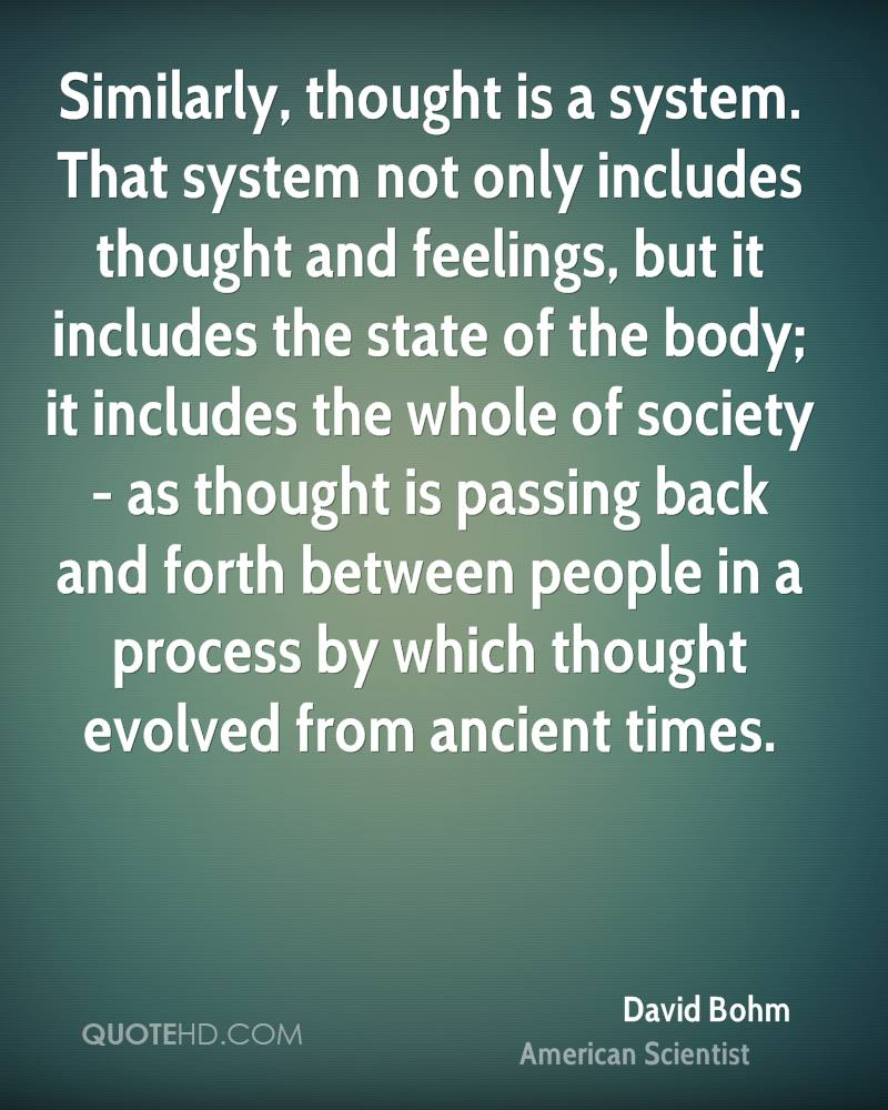 Similarly, thought is a system. That system not only includes thought and feelings, but it includes the state of the body; it includes the whole of society - as thought is passing back and forth between people in a process by which thought evolved from ancient times.